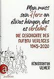 Man muss sein Herz an etwas hängen, das es verlohnt: Die Geschichte des Aufbau Verlages 1945 - 2020