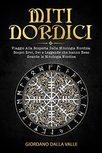 Miti Nordici: Viaggio Alla Scoperta Della Mitologia Nordica. Scopri Eroi, Dei e Leggende che hanno Reso Grandi i paesi del nord