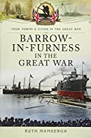 Barrow-in-Furness in the Great War (Your Towns and Cities in the Great War)
