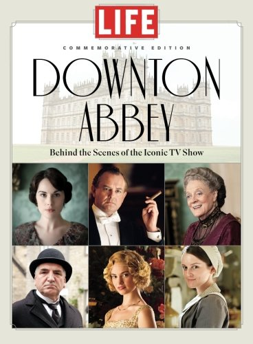 LIFE Downton Abbey: Behind the Scenes of the Iconic TV Show