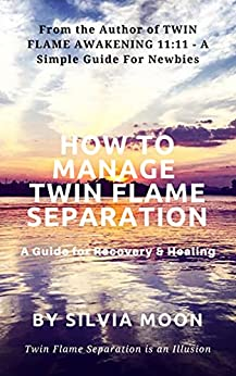 HOW TO MANAGE TWIN FLAME SEPARATION: A Guide For Recovery & Healing (Twin Flame Separation Support Must-haves Book 1) by [Silvia Moon]