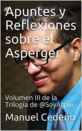 Apuntes y Reflexiones sobre el Asperger: Volumen III de la Trilogía de @SoyAspie (Spanish Edition)