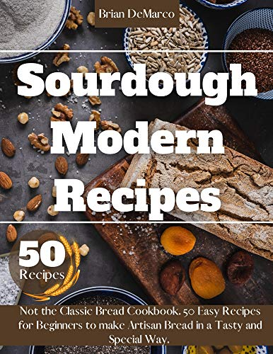 Sourdough Modern Recipes: The Ultimate Guide for Beginners to Make Artisan Bread in a Tasty and Special Way.