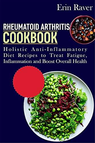 Rheumatoid Arthritis Cookbook: Holistic Anti-Inflammatory Diet Recipes to Treat Fatigue, Inflammation and Boost Overall Health (English Edition)