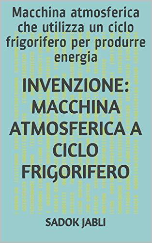 INVENZIONE: MACCHINA ATMOSFERICA A CICLO FRIGORIFERO: Macchina atmosferica che utilizza un ciclo frigorifero per produrre energia