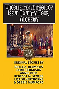 Alchemy: A Collected Uncollected Anthology by [Rebecca M. Senese, Debbie Mumford, Lisa Silverthorne, Annie Reed, Jamie Ferguson, Dayle A. Dermatis]