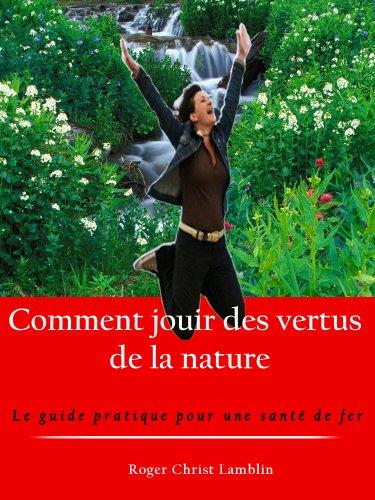 comment jouir des vertus de la nature [le guide pratique pour une santé de fer]
