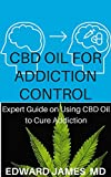 CBD OIL FOR ADDICTION CONTROL: Expert Guide on Using CBD Oil to Cure Addiction