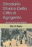 Stradario Storico Della Città di Agrigento: da una via, una storia (Storia di Agrigento) (Italian Edition)