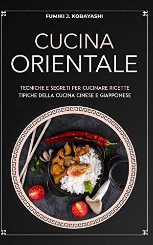 CUCINA ORIENTALE: Tecniche e segreti per cucinare ricettetipiche della cucina cinese e giapponese