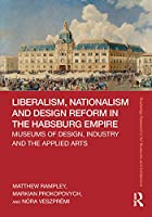 Liberalism, Nationalism and Design Reform in the Habsburg Empire: Museums of Design, Industry and the Applied Arts (Routledge Research in Art Museums and Exhibitions)