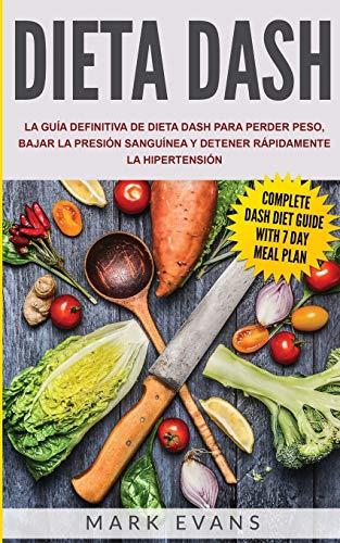 Dieta DASH: La guía definitiva de dieta DASH para perder peso, bajar la presión sanguínea y detener rápidamente la hipertensión (Spanish Edition)