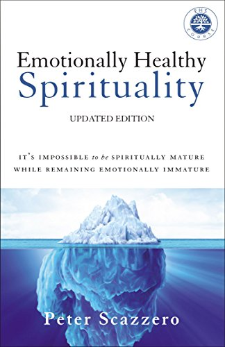 Emotionally Healthy Spirituality: It's Impossible to Be Spiritually Mature, While Remaining Emotionally Immature by [Peter Scazzero]