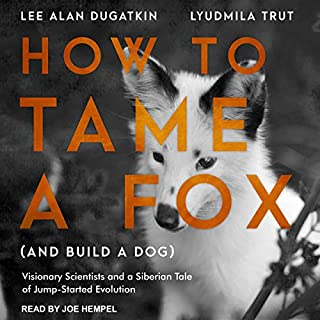 How to Tame a Fox (and Build a Dog)     Visionary Scientists and a Siberian Tale of Jump-Started Evolution              By:                                                                                                                                 Lyudmila Trut,                                                                                        Lee Alan Dugatkin                               Narrated by:                                                                                                                                 Joe Hempel                      Length: 7 hrs and 17 mins     537 ratings     Overall 4.5