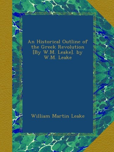 An Historical Outline of the Greek Revolution [By W.M. Leake]. by W.M. Leake
