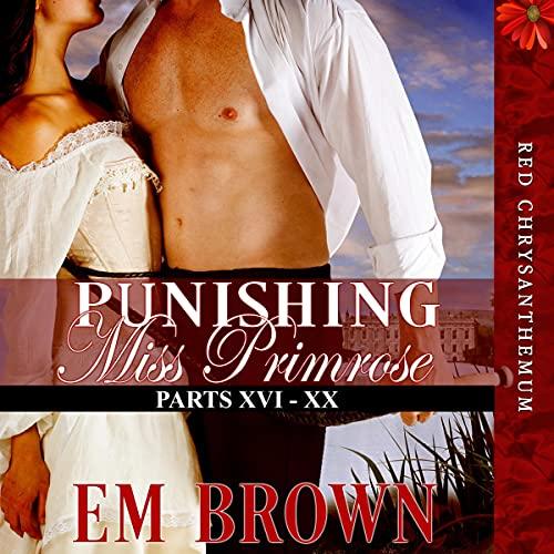 Punishing Miss Primrose, Parts XVI - XX: An Erotic Historical Romance Audiobook By Em Brown cover art