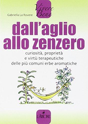 Dall'aglio allo zenzero. Curiosità, proprietà e virtù terapeutiche delle più comuni erbe aromatiche