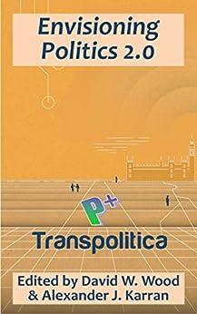 [David Wood, Alexander Karran]のEnvisioning Politics 2.0: How AIs, cyborgs, and transhumanism can enhance democracy and improve society (Transpolitica Book 2) (English Edition)