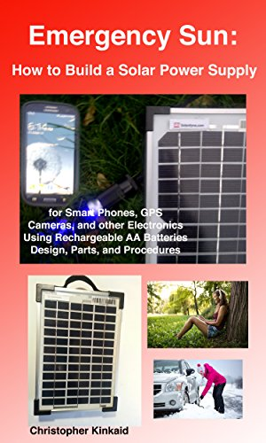 Emergency Sun: How To Build A Portable Solar Power Supply for Smart Phones, GPS, Cameras And Other Electronics Using Rechargeable AA Batteries, Design, Parts, And Procedures (English Edition)