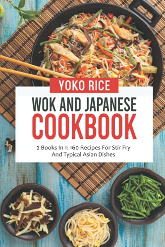 Wok And Japanese Cookbook: 2 Books In 1: 160 Recipes For Stir Fry And Typical Asian Dishes