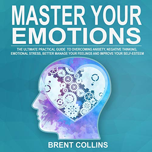 Master Your Emotions: The Ultimate Practical Guide to Overcoming Anxiety, Negative Thinking, Emotional Stress, Better Manage Your Feelings and Improving Your Self-Esteem cover art