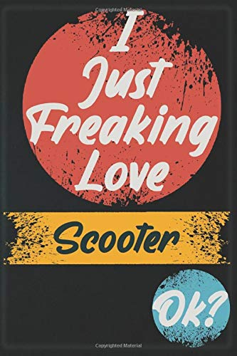 I Just Freaking Love Scooter OK?: Notebook Gift for Scooter Lovers: Women, Men, Boss, Coworkers, Colleagues, Students, Friends - 120 Pages 6x9 Inch ... White Blank Lined, Soft Cover, Matte Finish.