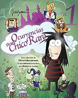 Ocurrencias de un Chico Raro Volumen 1: Una colección de Divertidos Poemas de una Oscura Naturaleza para Raros de Verdad. (Spanish Edition) by [Juan Somma]