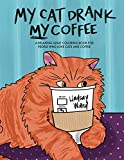 My Cat Drank My Coffee: A Relaxing Adult Coloring Book for People Who Love Cats and Coffee