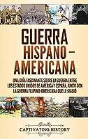 Guerra Hispano-Americana: Una guía fascinante sobre la guerra entre los Estados Unidos de América y España, junto con la guerra filipino-americana que le siguió