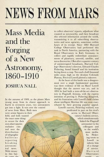 News from Mars: Mass Media and the Forging of a New Astronomy, 1860-1910 (Sci & Culture in the Nineteenth Century) by Joshua Nall