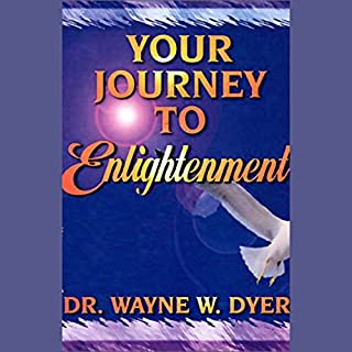 Your Journey to Enlightenment                   By:                                                                                                                                 Dr. Wayne W. Dyer                               Narrated by:                                                                                                                                 Dr. Wayne W. Dyer                      Length: 6 hrs and 35 mins     159 ratings     Overall 4.3