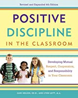 Positive Discipline in the Classroom: Developing Mutual Respect, Cooperation, and Responsibility in Your Classroom