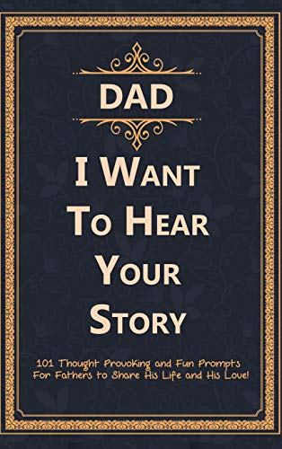 Dad, I Want to Hear Your Story: 101 Thought Provoking and Fun Prompts For Fathers to Share His Life and His Love!