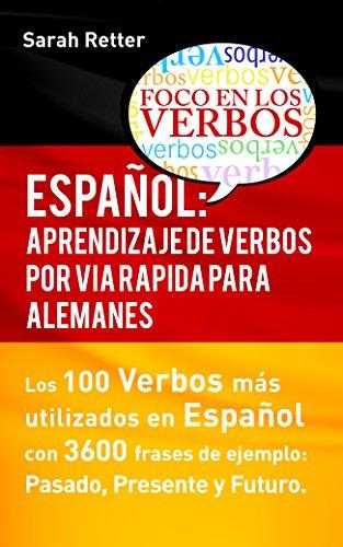 ESPAÑOL APRENDIZAJE DE VERBOS POR VIA RAPIDA PARA ALEMANES: Los 100 verbos más usados en español con 3600 frases de ejemplo: Pasado. Presente. Futuro. (German Edition)