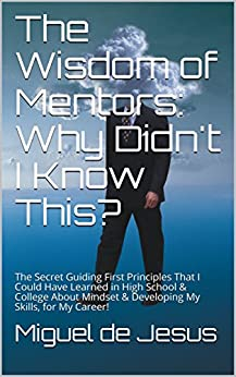 The Wisdom of Mentors: Why Didn't I Know This?: The Secret Guiding First Principles That I Could Have Learned in High School & College About Mindset & Developing My Skills, for My Career! by [Miguel  de Jesus]
