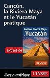 Cancun, la Riviera Maya et le Yucatan pratique (French Edition)