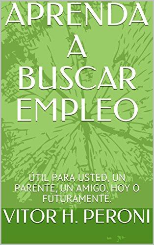 APRENDA A BUSCAR EMPLEO: ÚTIL PARA USTED, UN PARENTE, UN AMIGO, HOY O FUTURAMENTE. (PROCURAR EMPREGO nº 3)