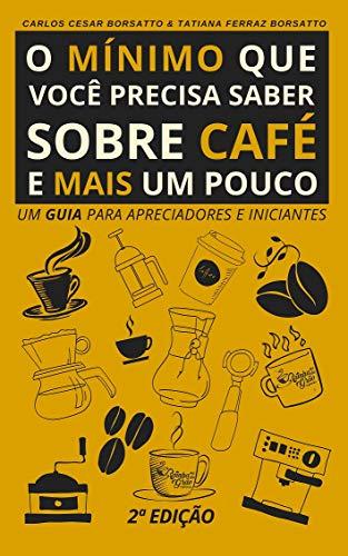 O mínimo que você precisa saber sobre café - e mais um pouco (2ª Edição, revisada e ampliada)