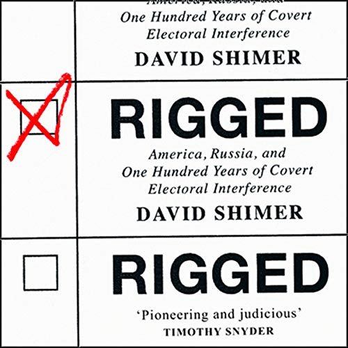 Rigged: America, Russia and 100 Years of Covert Electoral Interference cover art