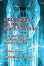 Liquidation of the UFO Investigators: The Truth Behind the Flying Saucers' Mission to Earth