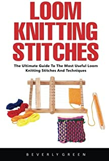 Loom Knitting Stitches: The Ultimate Guide To The Most Useful Loom Knitting Stitches And Techniques!