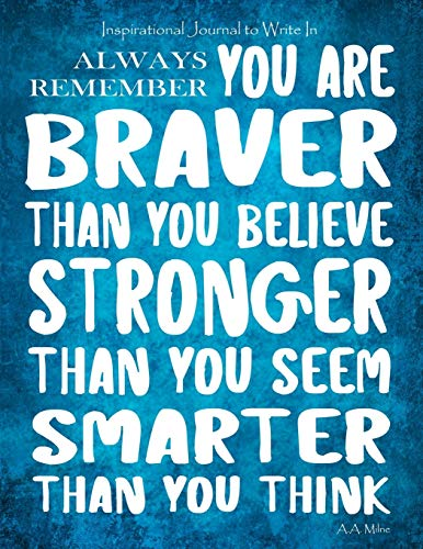 Inspirational Journal to Write In - Always Remember You Are Braver: Than You Believe - Stronger Than You Seem - Smarter Than You Think Journal With ... (Motivational Journals for Women) (Volume 1)