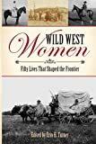 Wild West Women: Fifty Lives That Shaped the Frontier