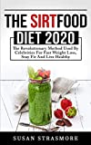 THE SIRTFOOD DIET 2020: The Revolutionary Method Used By Celebrities For Fast Weight Loss, Stay Fit And Live Healthy
