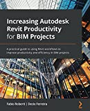 Increasing Autodesk Revit Productivity for BIM Projects: A practical guide to using Revit workflows to improve productivity and efficiency in BIM projects
