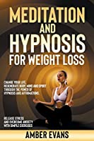 Meditation and Hypnosis for Weight Loss: Change your Life, Regenerate Body, Mind and Spirit through the Power of Hypnosis and Affirmations. Release Stress and Overcome Anxiety with Simple Exercises