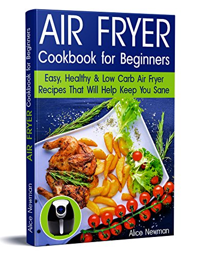 Air Fryer Cookbook for Beginners: Easy, Healthy & Low-Carb Recipes That Will Help Keep You Sane