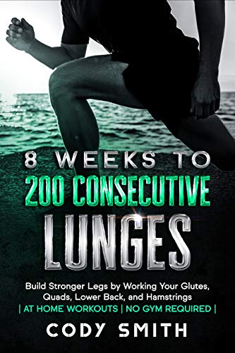 8 Weeks to 200 Consecutive Lunges: Build Stronger Legs by Working Your Glutes, Quads, Lower Back, and Hamstrings | at Home Workouts | No Gym Required | (English Edition)