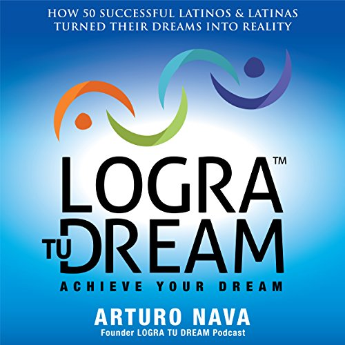 Logra Tu Dream: How 50 Successful Latinos & Latinas Turned Their Dreams Into Reality audiobook cover art