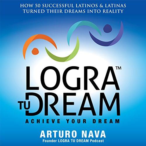 Logra Tu Dream: How 50 Successful Latinos & Latinas Turned Their Dreams Into Reality cover art